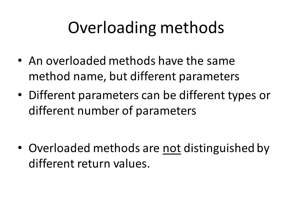 Overloading methods An overloaded methods have the same method name, but different parameters Different parameters can be different types or different number of parameters Overloaded methods are not distinguished by different return values.