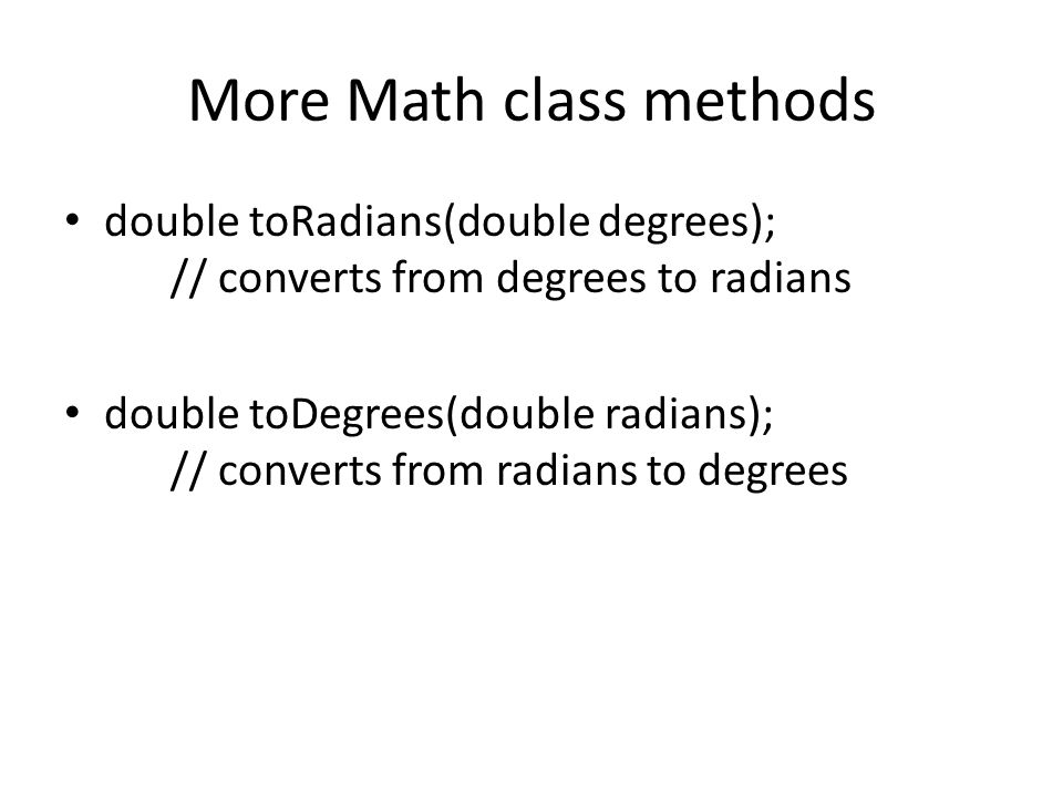 More Math class methods double toRadians(double degrees); // converts from degrees to radians double toDegrees(double radians); // converts from radians to degrees