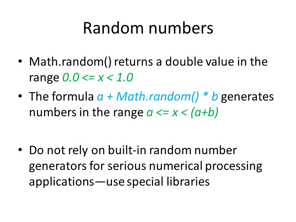 Random numbers Math.random() returns a double value in the range 0.0 <= x < 1.0 The formula a + Math.random() * b generates numbers in the range a <= x < (a+b) Do not rely on built-in random number generators for serious numerical processing applications—use special libraries