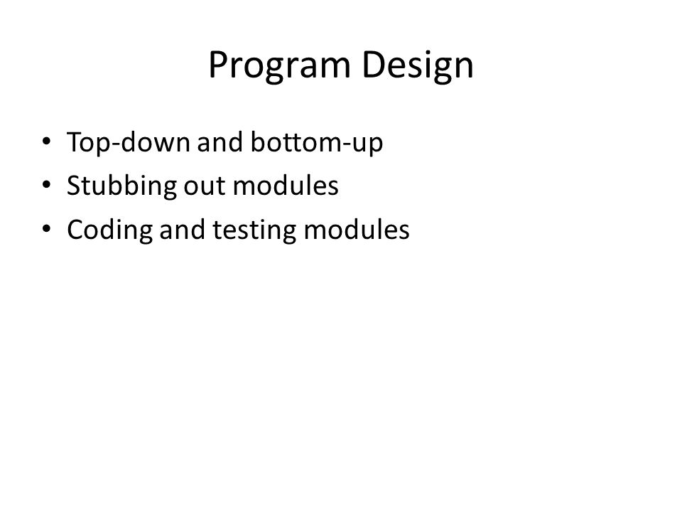 Program Design Top-down and bottom-up Stubbing out modules Coding and testing modules