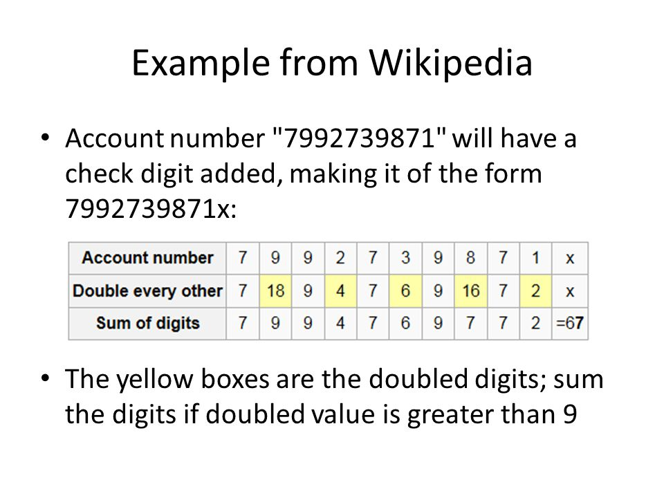 Example from Wikipedia Account number 7992739871 will have a check digit added, making it of the form 7992739871x: The yellow boxes are the doubled digits; sum the digits if doubled value is greater than 9