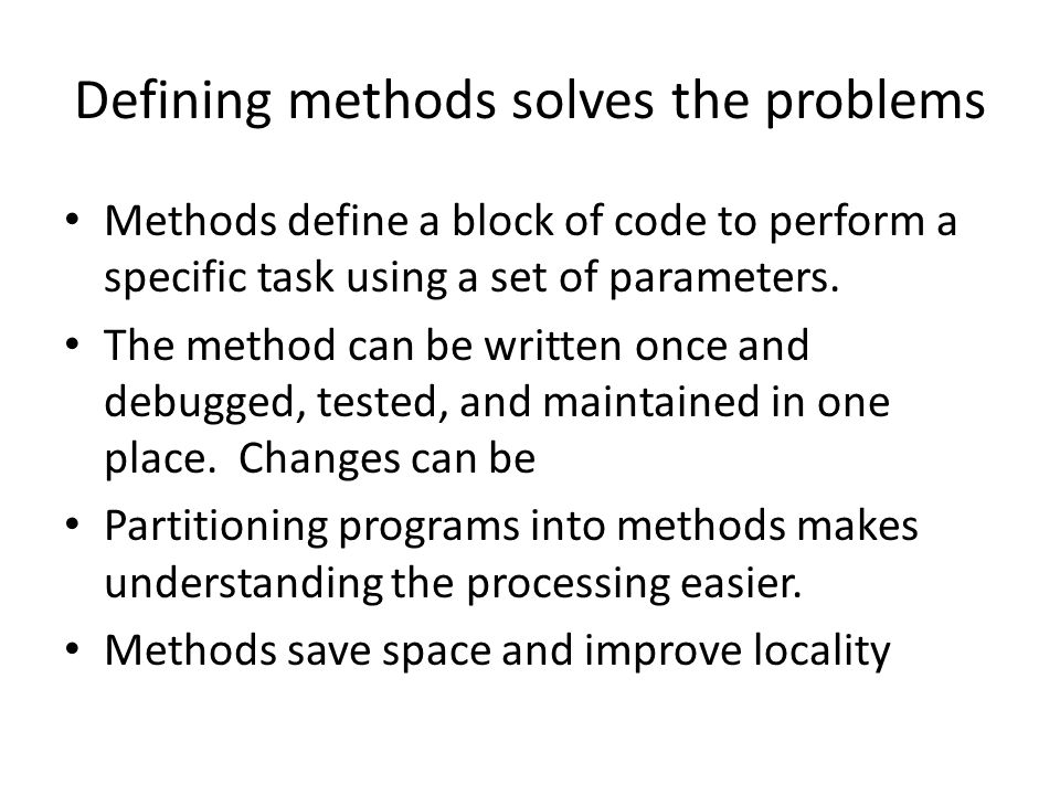 Defining methods solves the problems Methods define a block of code to perform a specific task using a set of parameters.