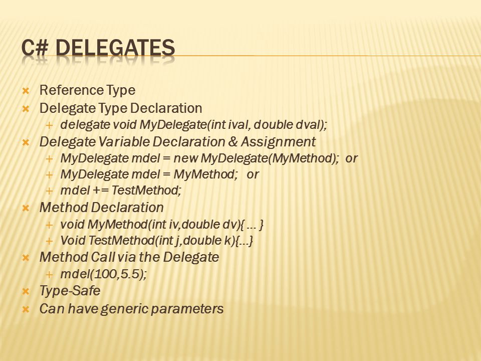  Reference Type  Delegate Type Declaration  delegate void MyDelegate(int ival, double dval);  Delegate Variable Declaration & Assignment  MyDelegate mdel = new MyDelegate(MyMethod); or  MyDelegate mdel = MyMethod; or  mdel += TestMethod;  Method Declaration  void MyMethod(int iv,double dv){ … }  Void TestMethod(int j,double k){…}  Method Call via the Delegate  mdel(100,5.5);  Type-Safe  Can have generic parameters