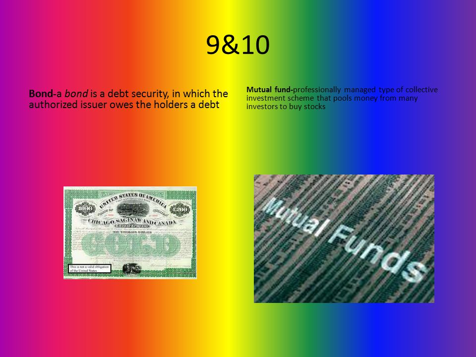 9&10 Bond-a bond is a debt security, in which the authorized issuer owes the holders a debt Mutual fund-professionally managed type of collective investment scheme that pools money from many investors to buy stocks