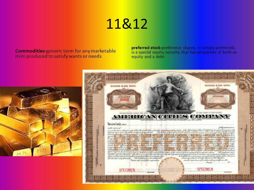11&12 Commodities-generic term for any marketable item produced to satisfy wants or needs preferred stock-preference shares, or simply preferreds, is a special equity security that has properties of both an equity and a debt