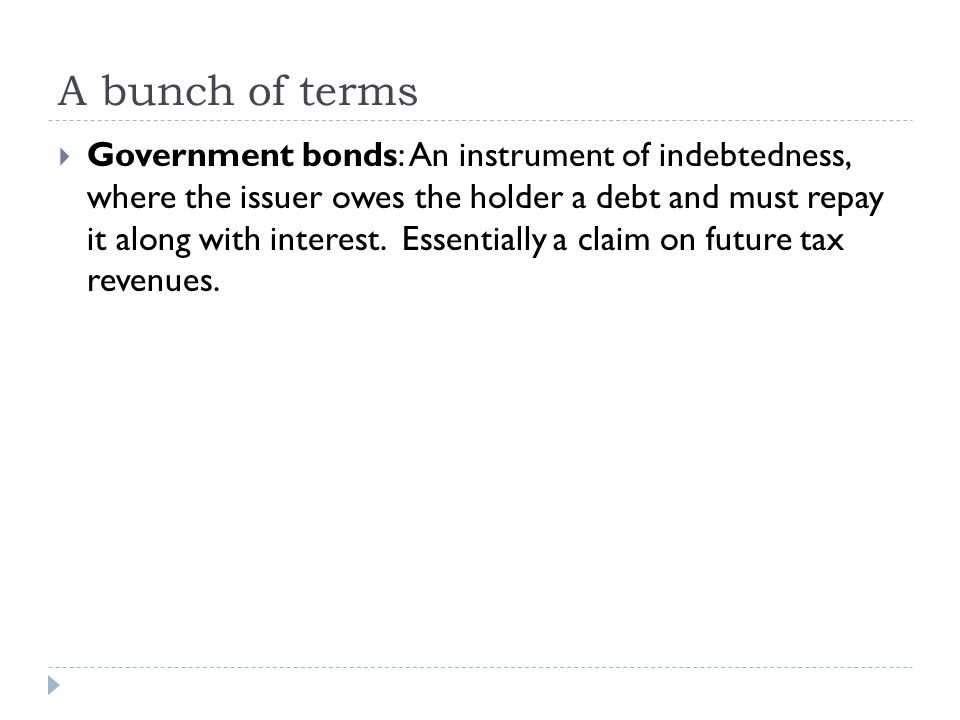 A bunch of terms  Government bonds: An instrument of indebtedness, where the issuer owes the holder a debt and must repay it along with interest.