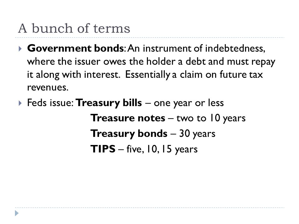A bunch of terms  Government bonds: An instrument of indebtedness, where the issuer owes the holder a debt and must repay it along with interest. Ess