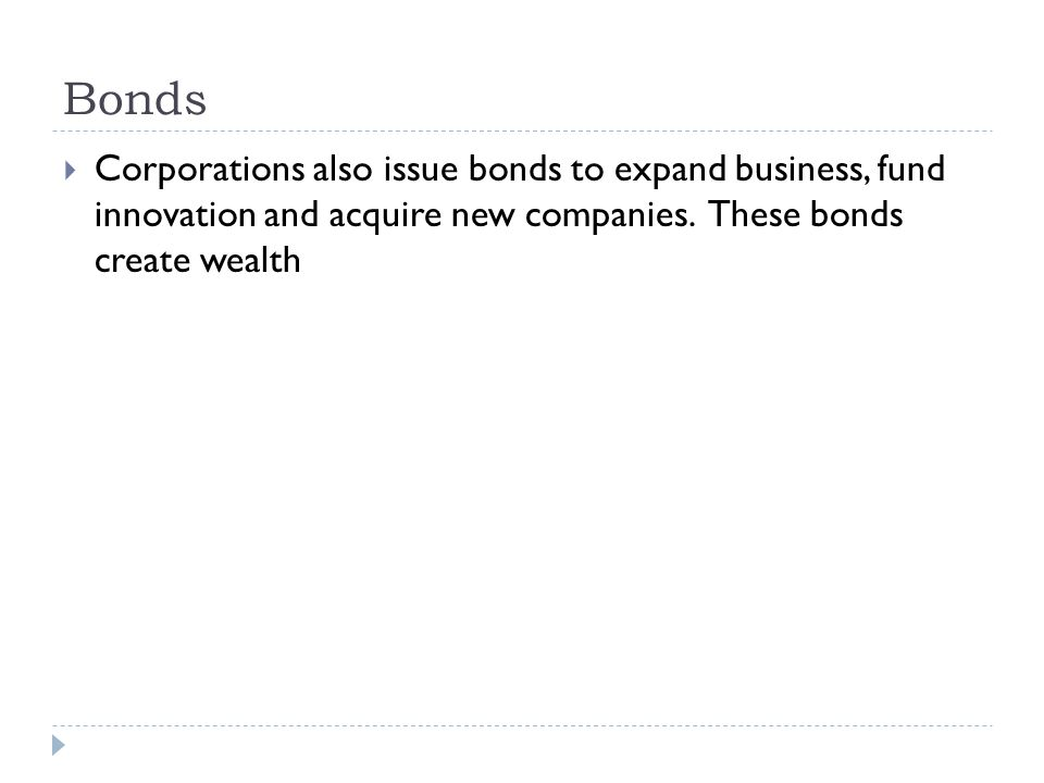Bonds  Corporations also issue bonds to expand business, fund innovation and acquire new companies. These bonds create wealth