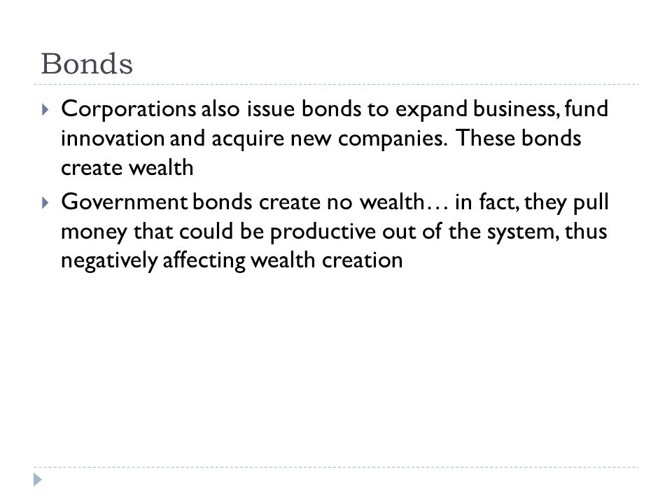 Bonds  Corporations also issue bonds to expand business, fund innovation and acquire new companies. These bonds create wealth  Government bonds crea