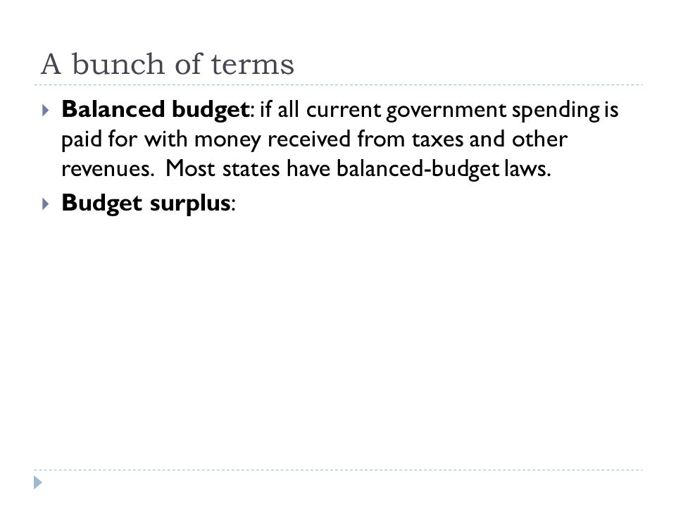 A bunch of terms  Balanced budget: if all current government spending is paid for with money received from taxes and other revenues.