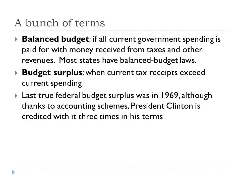 A bunch of terms  Balanced budget: if all current government spending is paid for with money received from taxes and other revenues. Most states have