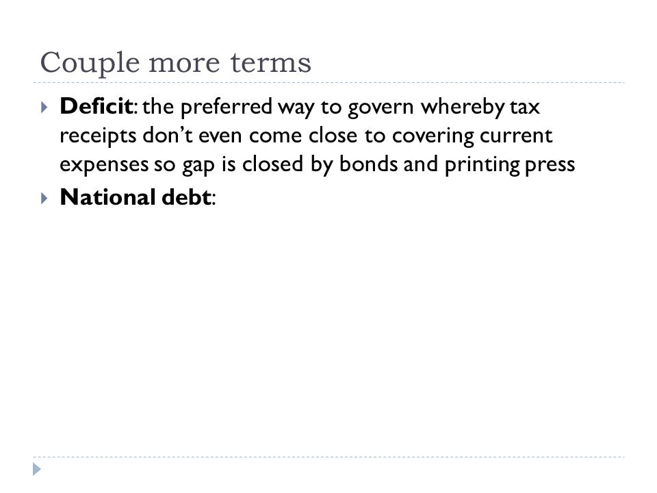Couple more terms  Deficit: the preferred way to govern whereby tax receipts don't even come close to covering current expenses so gap is closed by b