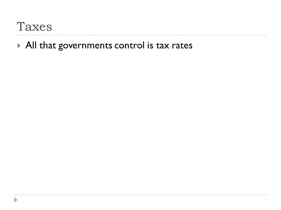 Taxes  All that governments control is tax rates