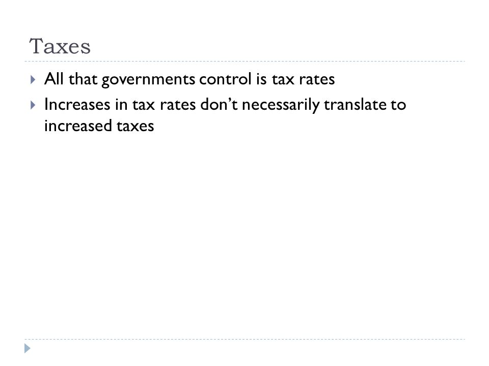 Taxes  All that governments control is tax rates  Increases in tax rates don't necessarily translate to increased taxes
