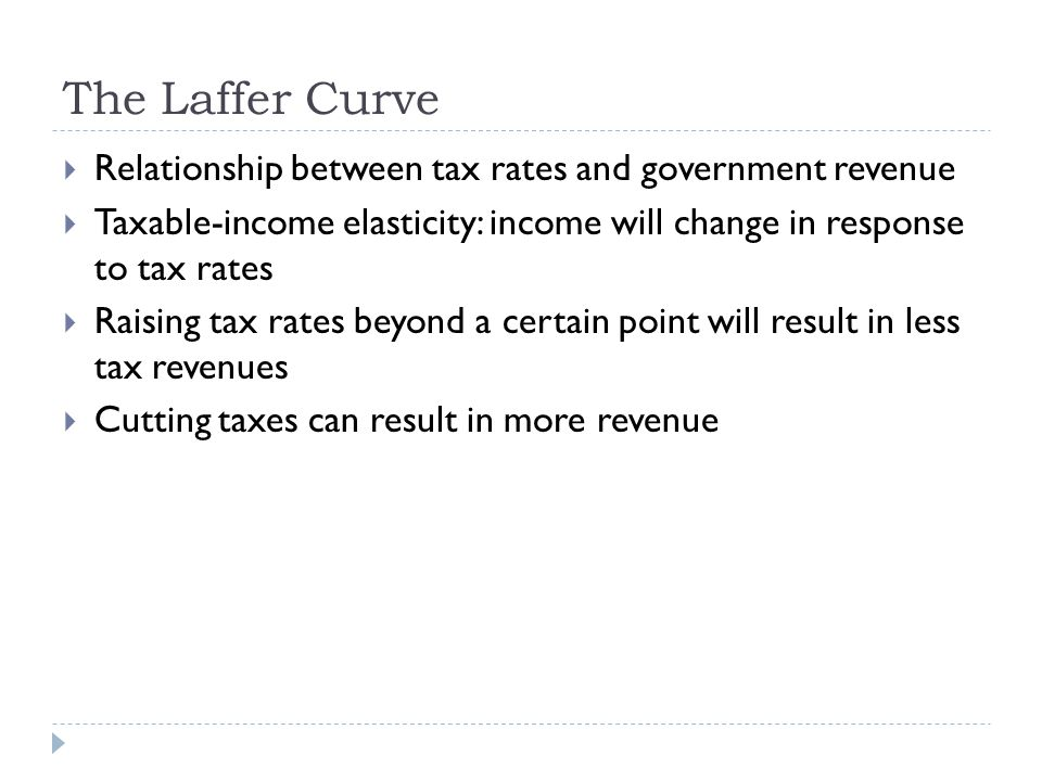 The Laffer Curve  Relationship between tax rates and government revenue  Taxable-income elasticity: income will change in response to tax rates  Raising tax rates beyond a certain point will result in less tax revenues  Cutting taxes can result in more revenue