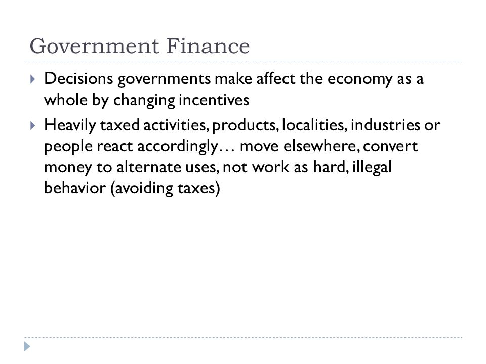 Government Finance  Decisions governments make affect the economy as a whole by changing incentives  Heavily taxed activities, products, localities, industries or people react accordingly… move elsewhere, convert money to alternate uses, not work as hard, illegal behavior (avoiding taxes)