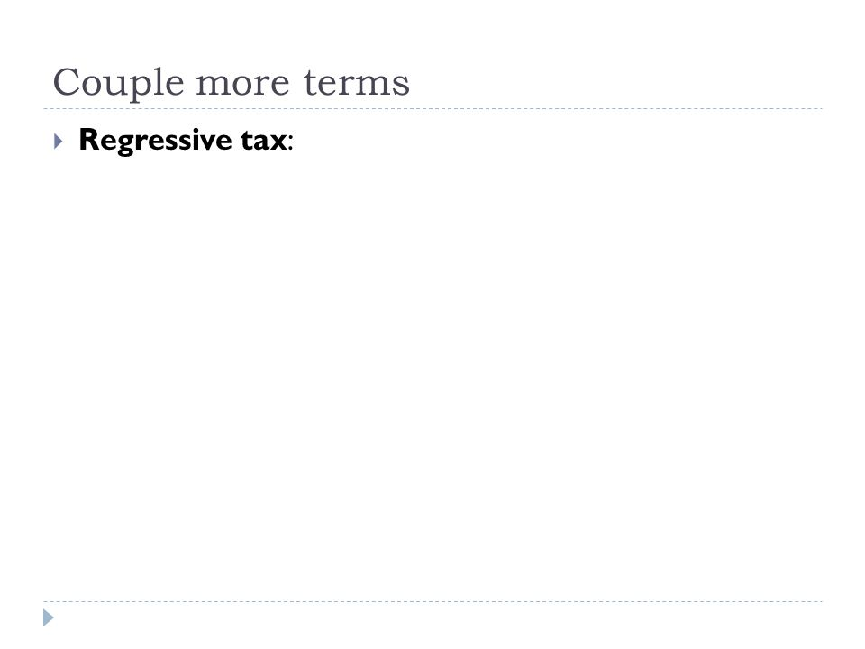 Couple more terms  Regressive tax: