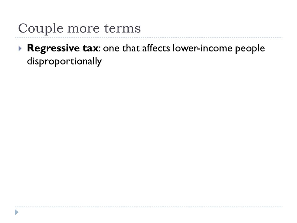 Couple more terms  Regressive tax: one that affects lower-income people disproportionally