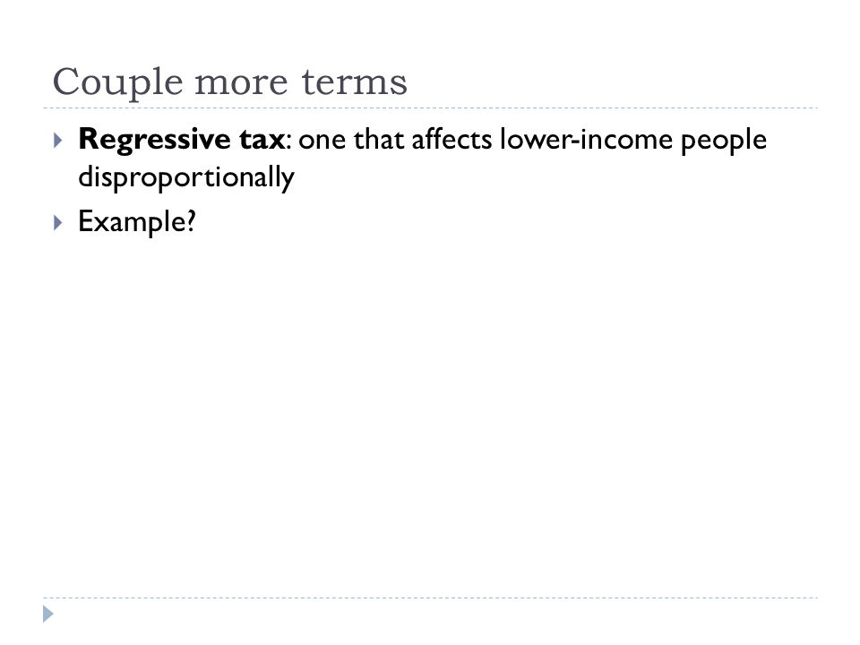Couple more terms  Regressive tax: one that affects lower-income people disproportionally  Example?