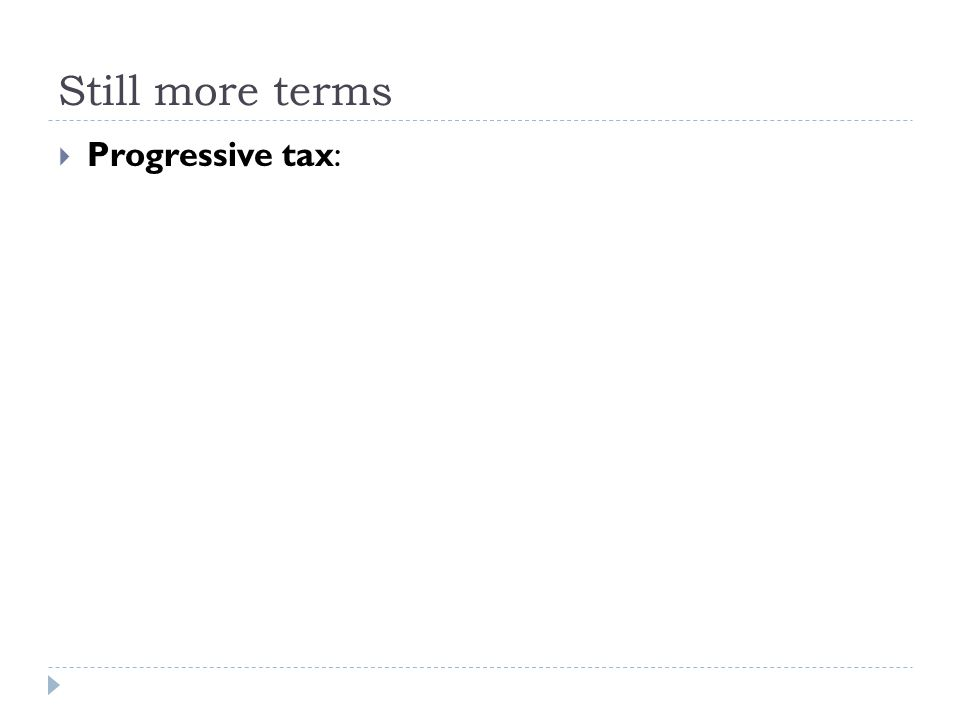 Still more terms  Progressive tax: