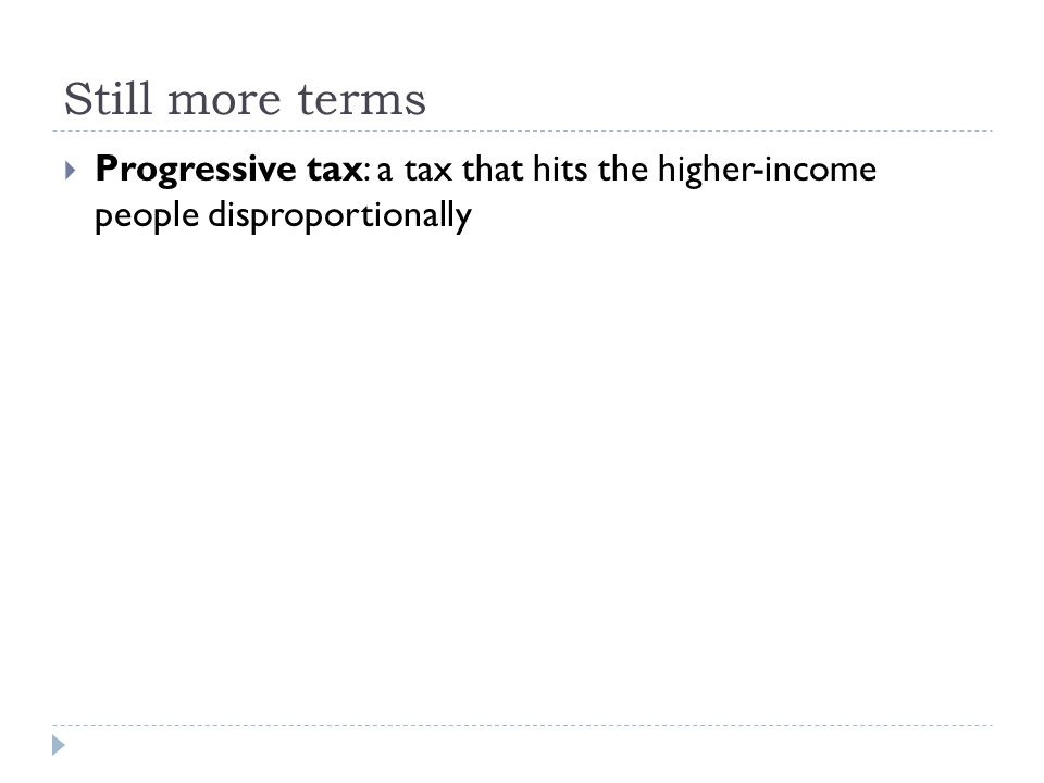 Still more terms  Progressive tax: a tax that hits the higher-income people disproportionally