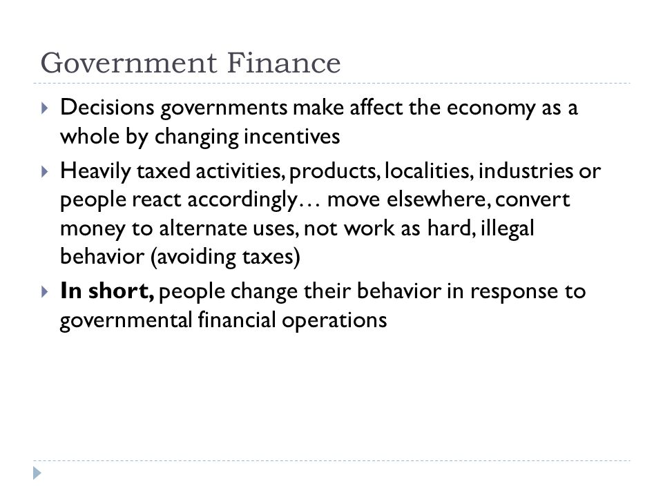 Government Finance  Decisions governments make affect the economy as a whole by changing incentives  Heavily taxed activities, products, localities,