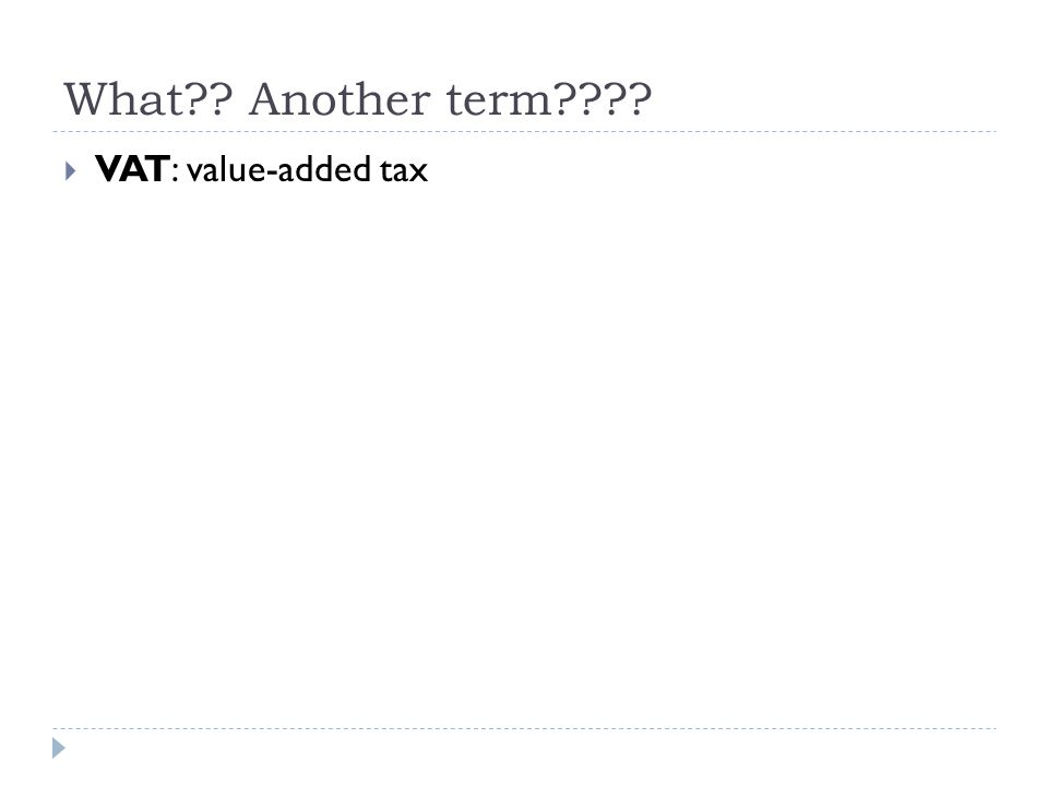 What?? Another term????  VAT: value-added tax