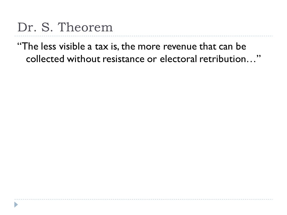 "Dr. S. Theorem ""The less visible a tax is, the more revenue that can be collected without resistance or electoral retribution…"""