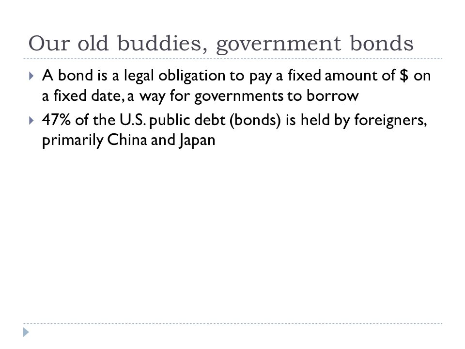 Our old buddies, government bonds  A bond is a legal obligation to pay a fixed amount of $ on a fixed date, a way for governments to borrow  47% of