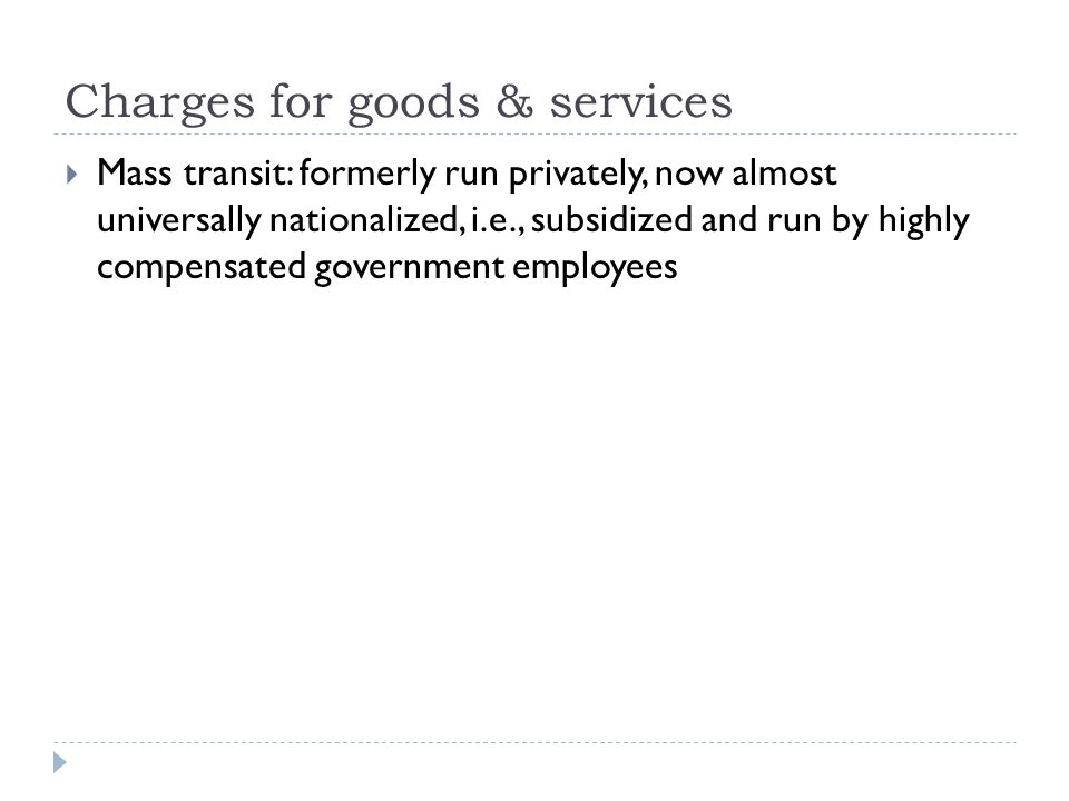Charges for goods & services  Mass transit: formerly run privately, now almost universally nationalized, i.e., subsidized and run by highly compensated government employees
