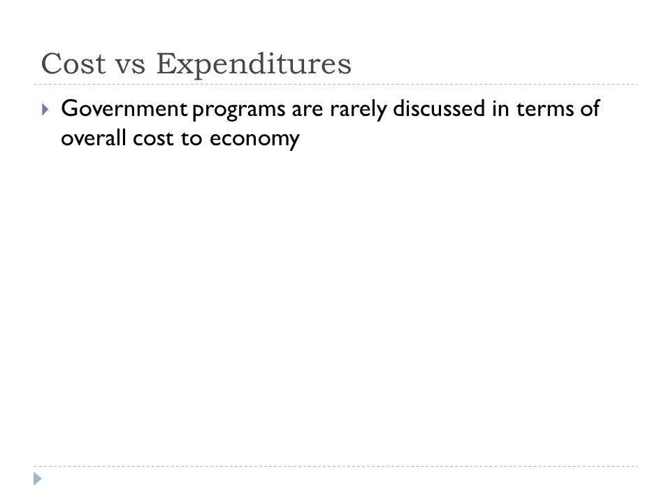 Cost vs Expenditures  Government programs are rarely discussed in terms of overall cost to economy