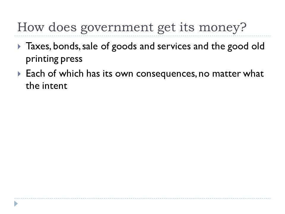 How does government get its money?  Taxes, bonds, sale of goods and services and the good old printing press  Each of which has its own consequences