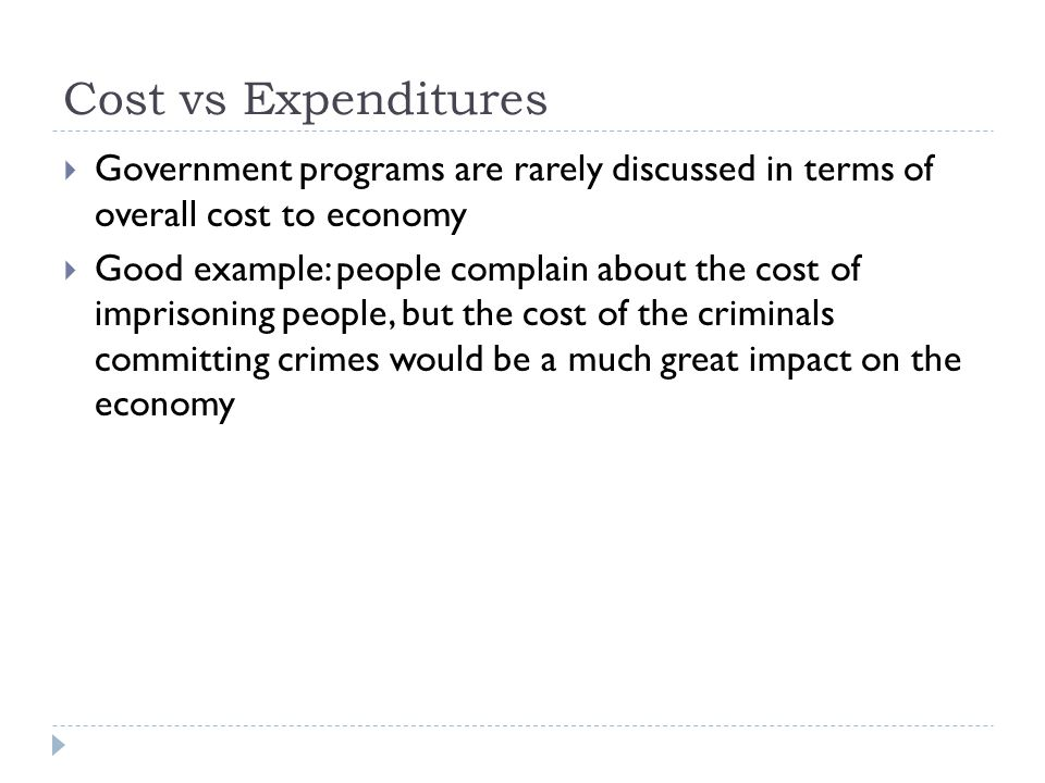 Cost vs Expenditures  Government programs are rarely discussed in terms of overall cost to economy  Good example: people complain about the cost of imprisoning people, but the cost of the criminals committing crimes would be a much great impact on the economy