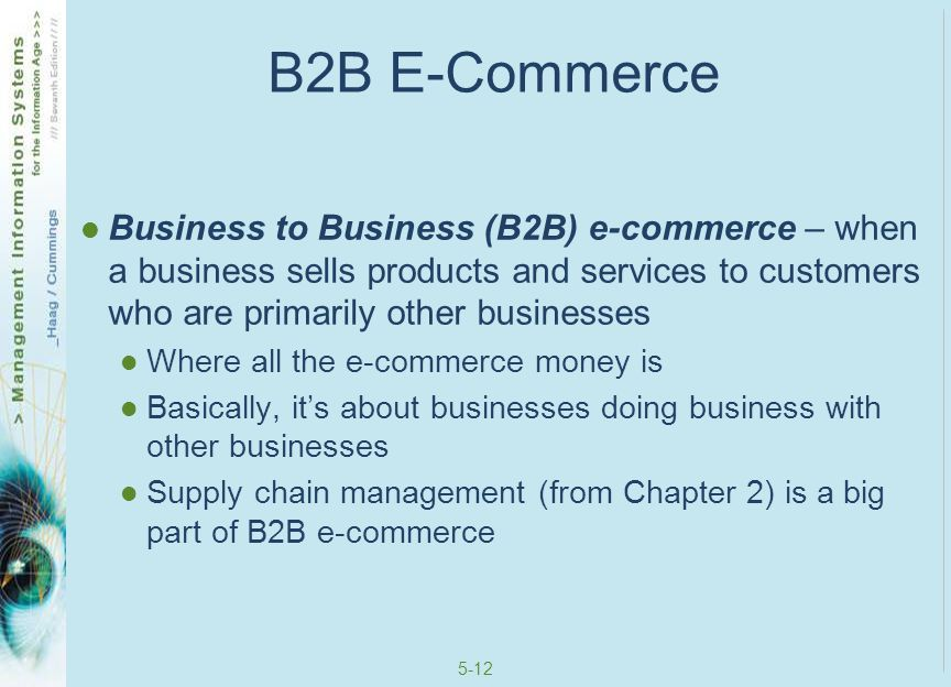 5-13 B2C E-Commerce Business to Consumer (B2C) e-commerce – when a business sells products and services to customers who are primarily individuals B2C is the glitzy e-commerce like iTunes, eBay, etc B2C is a primary focus of the later sections in this chapter
