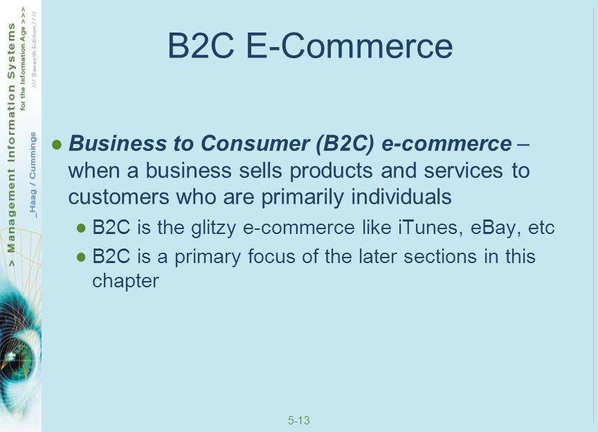 5-14 C2B E-Commerce Consumer to Business (C2B) e-commerce – when an individual sells products and services to a business True economic inversion of the B2C model Fotolia is a good example (www.fotolia.com)www.fotolia.com There you can post photos and videos and businesses will pay you a royalty to use them (if they like what you offer) You can also advertise businesses on your personal Web site (called an affiliate program) and receive monies for visitors who jump from your site to the business' Web sites