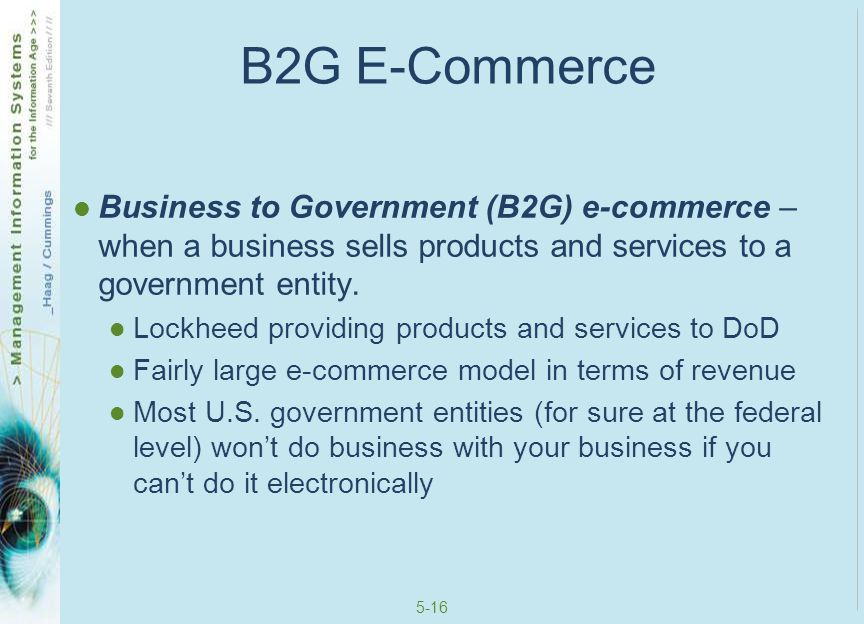 5-17 C2G E-Commerce Consumer to Government (C2G) e-commerce – when an individual sells products and services to a government entity You selling something to the government This market is quite small and unremarkable Most times, you must register as a business before selling something to the government, which would then become B2G e-commerce