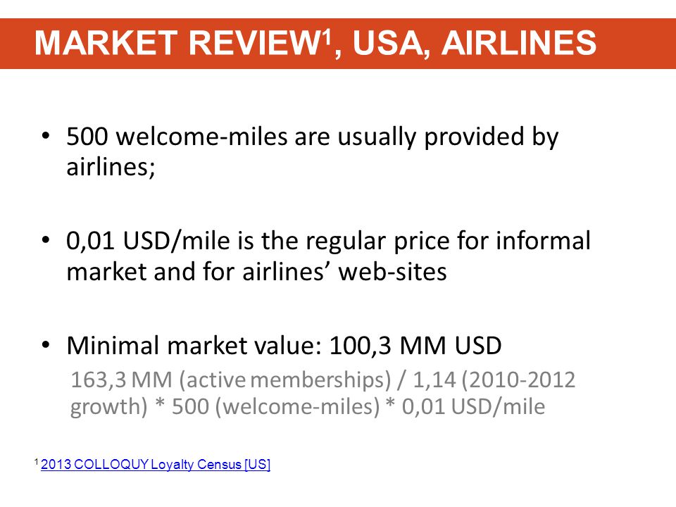 500 welcome-miles are usually provided by airlines; 0,01 USD/mile is the regular price for informal market and for airlines' web-sites Minimal market value: 100,3 MM USD 163,3 MM (active memberships) / 1,14 (2010-2012 growth) * 500 (welcome-miles) * 0,01 USD/mile MARKET REVIEW 1, USA, AIRLINES 1 2013 COLLOQUY Loyalty Census [US] 2013 COLLOQUY Loyalty Census [US]