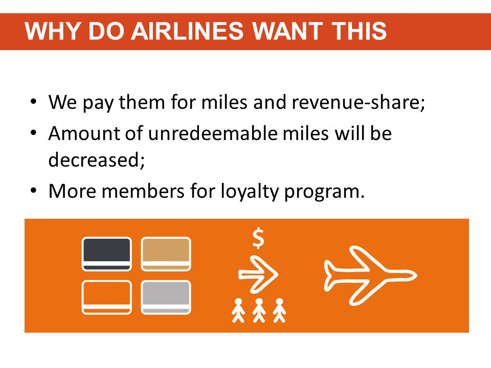 We pay them for miles and revenue-share; Amount of unredeemable miles will be decreased; More members for loyalty program.
