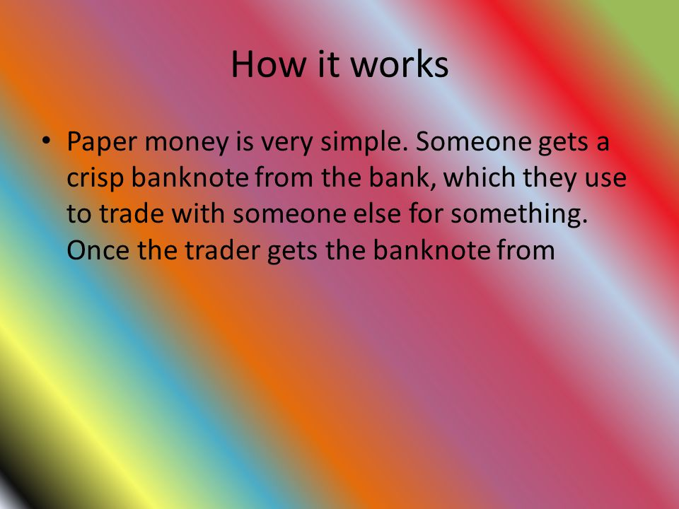 How it works Paper money is very simple. Someone gets a crisp banknote from the bank, which they use to trade with someone else for something. Once th