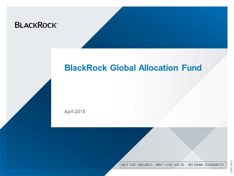 BlackRock Global Allocation Fund April 2015 NOT FDIC INSURED – MAY LOSE VALUE – NO BANK GUARANTEE USR-5870