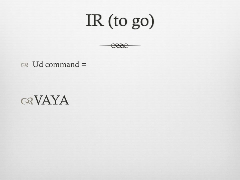 IR (to go)IR (to go)  Ud command =  VAYA