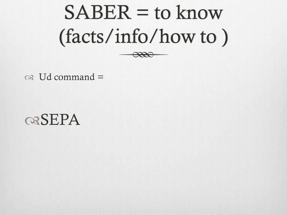SABER = to know (facts/info/how to )  Ud command =  SEPA