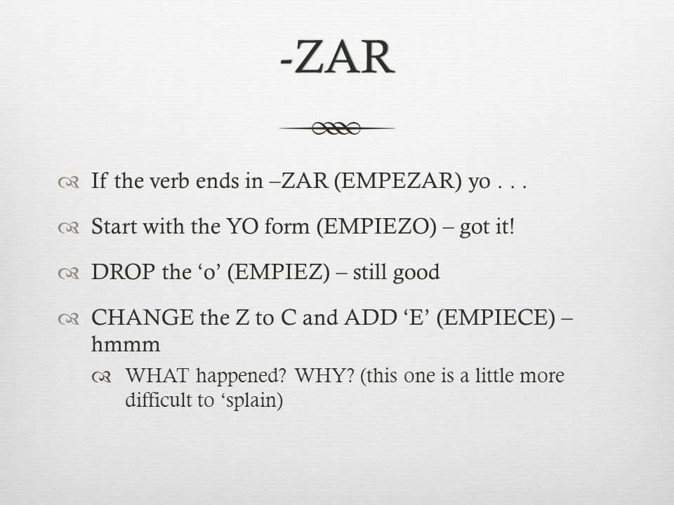 -ZAR  If the verb ends in –ZAR (EMPEZAR) yo...  Start with the YO form (EMPIEZO) – got it.
