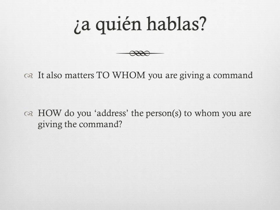 ¿a quién hablas ¿a quién hablas.