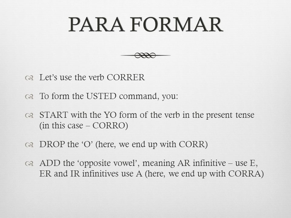 PARA FORMARPARA FORMAR  Let's use the verb CORRER  To form the USTED command, you:  START with the YO form of the verb in the present tense (in this case – CORRO)  DROP the 'O' (here, we end up with CORR)  ADD the 'opposite vowel', meaning AR infinitive – use E, ER and IR infinitives use A (here, we end up with CORRA)
