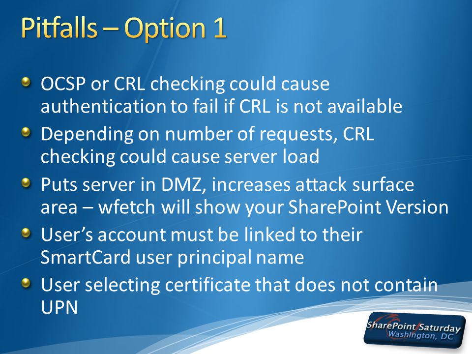 OCSP or CRL checking could cause authentication to fail if CRL is not available Depending on number of requests, CRL checking could cause server load Puts server in DMZ, increases attack surface area – wfetch will show your SharePoint Version User's account must be linked to their SmartCard user principal name User selecting certificate that does not contain UPN