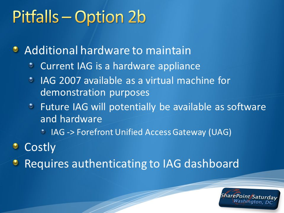 Additional hardware to maintain Current IAG is a hardware appliance IAG 2007 available as a virtual machine for demonstration purposes Future IAG will potentially be available as software and hardware IAG -> Forefront Unified Access Gateway (UAG) Costly Requires authenticating to IAG dashboard