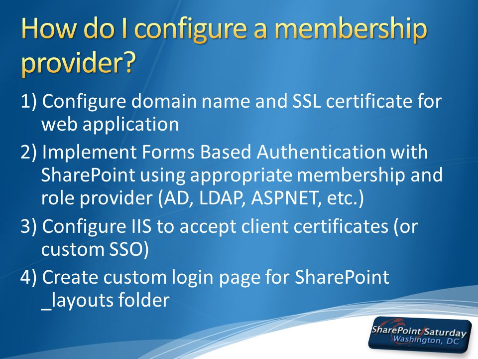 1) Configure domain name and SSL certificate for web application 2) Implement Forms Based Authentication with SharePoint using appropriate membership and role provider (AD, LDAP, ASPNET, etc.) 3) Configure IIS to accept client certificates (or custom SSO) 4) Create custom login page for SharePoint _layouts folder