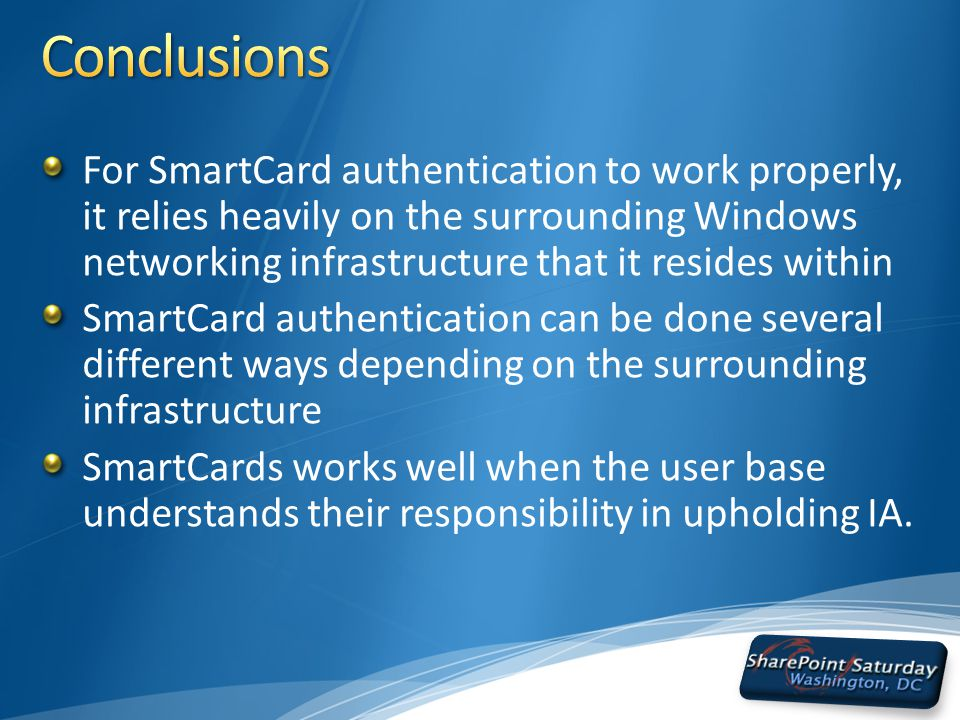 For SmartCard authentication to work properly, it relies heavily on the surrounding Windows networking infrastructure that it resides within SmartCard authentication can be done several different ways depending on the surrounding infrastructure SmartCards works well when the user base understands their responsibility in upholding IA.