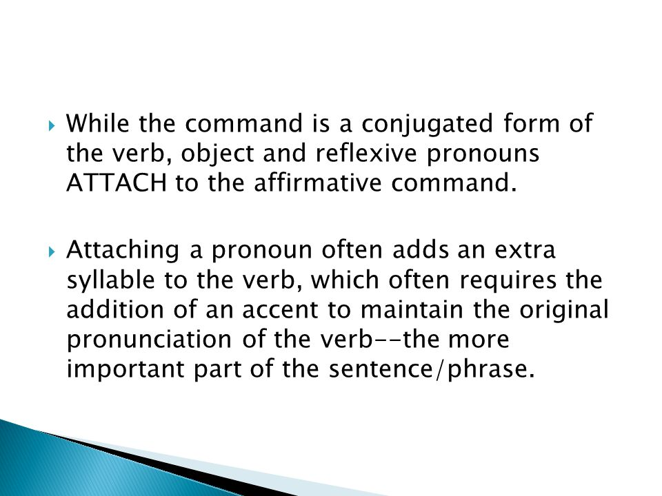  While the command is a conjugated form of the verb, object and reflexive pronouns ATTACH to the affirmative command.